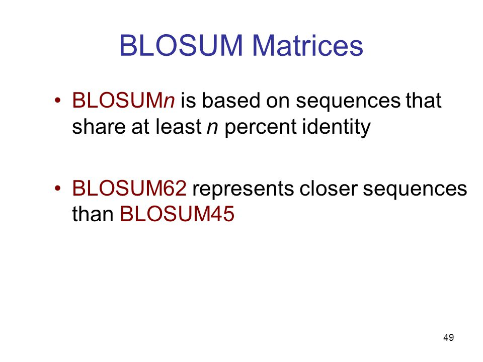49 BLOSUM Matrices BLOSUMn is based on sequences that share at least n percent identity BLOSUM62 represents closer sequences than BLOSUM45