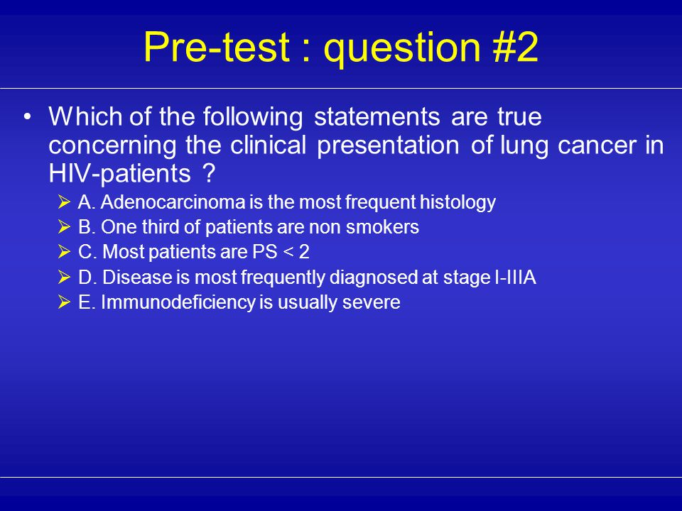 Pre-test : question #1 Which of the following statements are true concerning the epidemiology of lung cancer in the HIV-population .