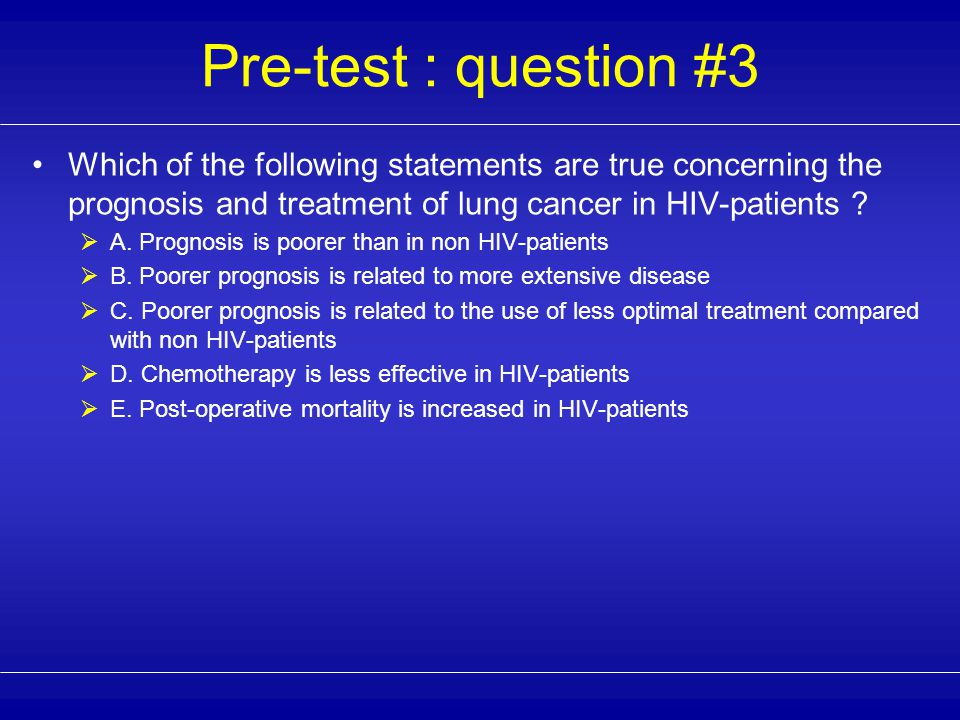 Pre-test : question #2 Which of the following statements are true concerning the clinical presentation of lung cancer in HIV-patients .