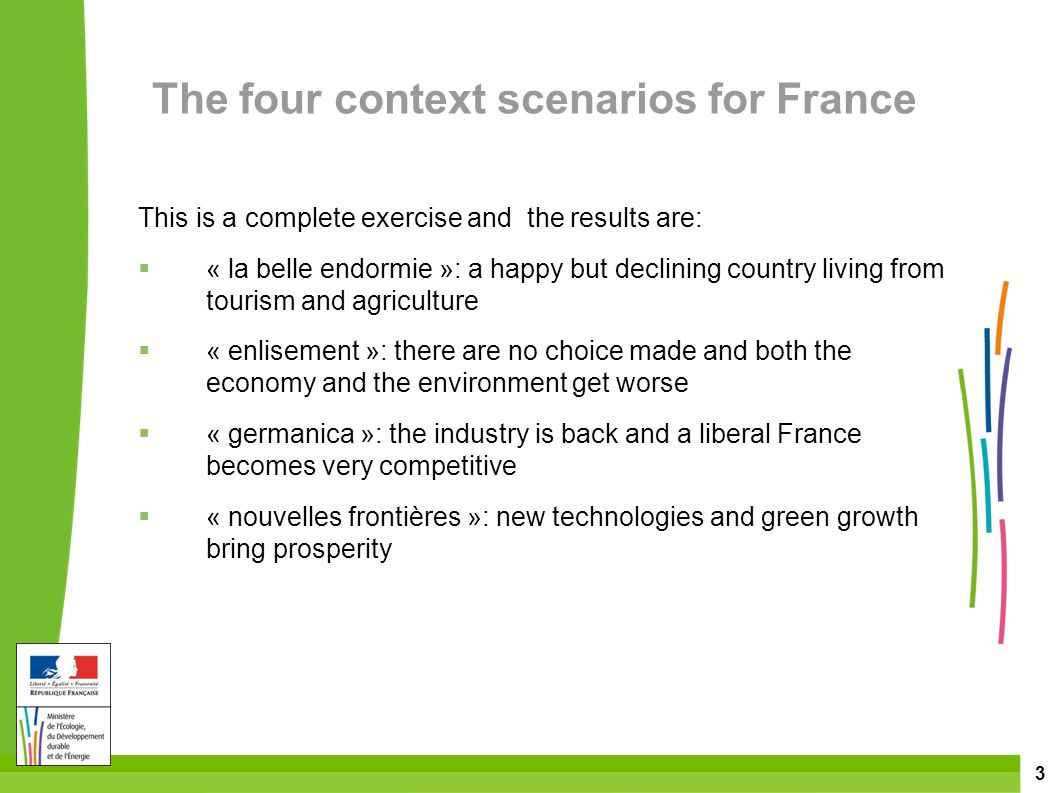 3 The four context scenarios for France This is a complete exercise and the results are:  « la belle endormie »: a happy but declining country living from tourism and agriculture  « enlisement »: there are no choice made and both the economy and the environment get worse  « germanica »: the industry is back and a liberal France becomes very competitive  « nouvelles frontières »: new technologies and green growth bring prosperity