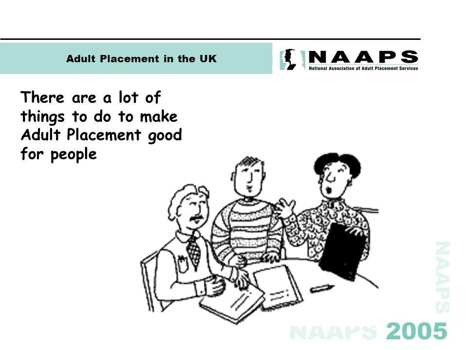 NAAPS NAAPS 2005 Adult Placement in the UK There are a lot of things to do to make Adult Placement good for people