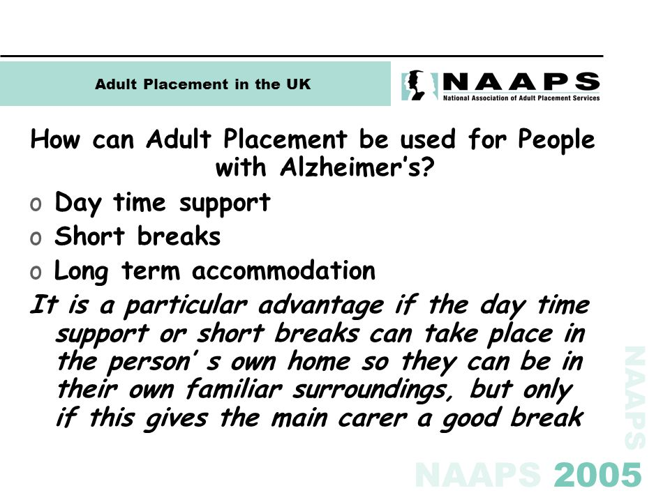 NAAPS NAAPS 2005 Adult Placement in the UK How can Adult Placement be used for People with Alzheimer's? oDay time support oShort breaks oLong term acc
