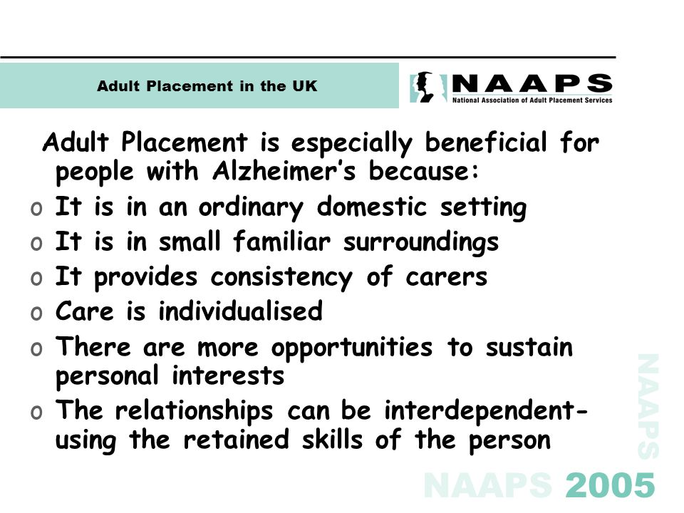 NAAPS NAAPS 2005 Adult Placement in the UK Adult Placement is especially beneficial for people with Alzheimer's because: oIt is in an ordinary domestic setting oIt is in small familiar surroundings oIt provides consistency of carers oCare is individualised oThere are more opportunities to sustain personal interests oThe relationships can be interdependent- using the retained skills of the person