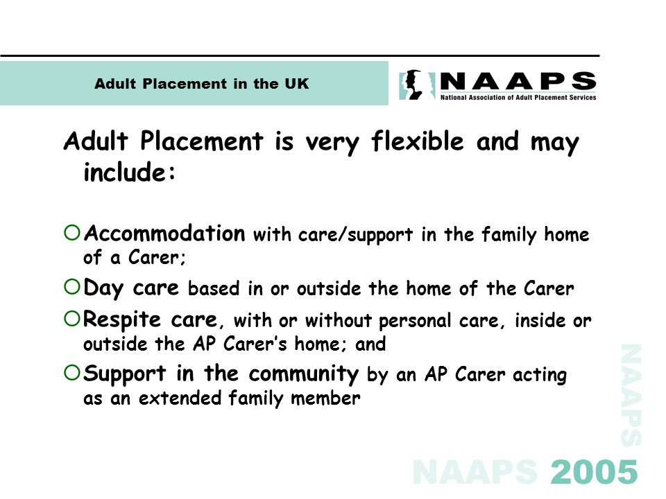NAAPS NAAPS 2005 Adult Placement in the UK Adult Placement is very flexible and may include:  Accommodation with care/support in the family home of a