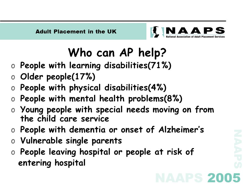 NAAPS NAAPS 2005 Adult Placement in the UK Who can AP help? oPeople with learning disabilities(71%) oOlder people(17%) oPeople with physical disabilit