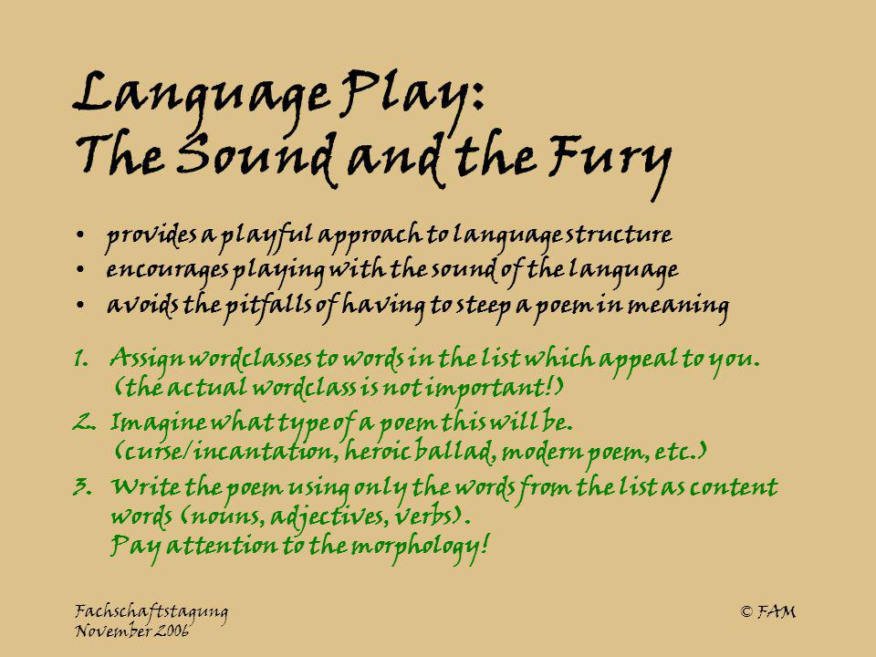Fachschaftstagung November 2006 © FAM Language Play: The Sound and the Fury provides a playful approach to language structure encourages playing with the sound of the language avoids the pitfalls of having to steep a poem in meaning 1.Assign wordclasses to words in the list which appeal to you.