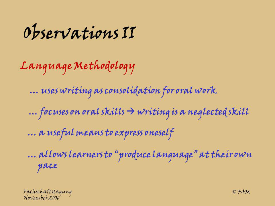 Fachschaftstagung November 2006 © FAM Opinionated Views I Writing could be … a useful means for independent language practice … allows learners to produce language at their own pace … a means for students to express what interests them
