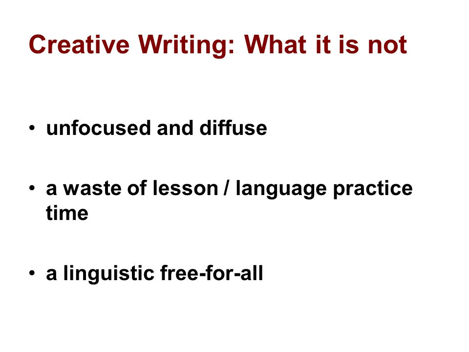 Creative Writing: What it is not unfocused and diffuse a waste of lesson / language practice time a linguistic free-for-all
