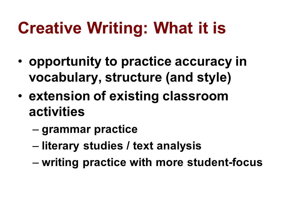 Creative Writing: What it is opportunity to practice accuracy in vocabulary, structure (and style) extension of existing classroom activities –grammar practice –literary studies / text analysis –writing practice with more student-focus