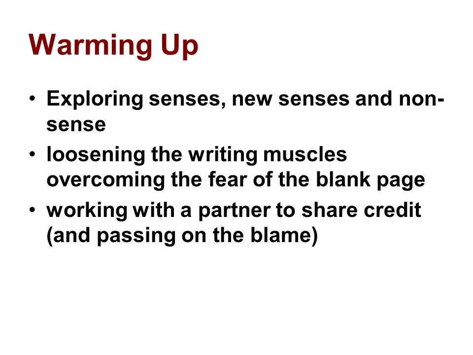 Warming Up Exploring senses, new senses and non- sense loosening the writing muscles overcoming the fear of the blank page working with a partner to share credit (and passing on the blame)