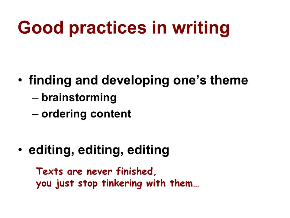 Good practices in writing finding and developing one's theme –brainstorming –ordering content editing, editing, editing Texts are never finished, you just stop tinkering with them…