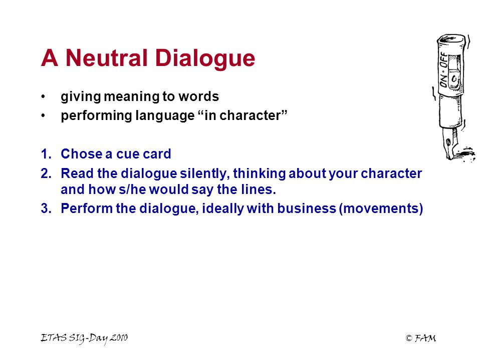 ETAS SIG-Day 2010 © FAM A Neutral Dialogue giving meaning to words performing language in character 1.Chose a cue card 2.Read the dialogue silently, thinking about your character and how s/he would say the lines.