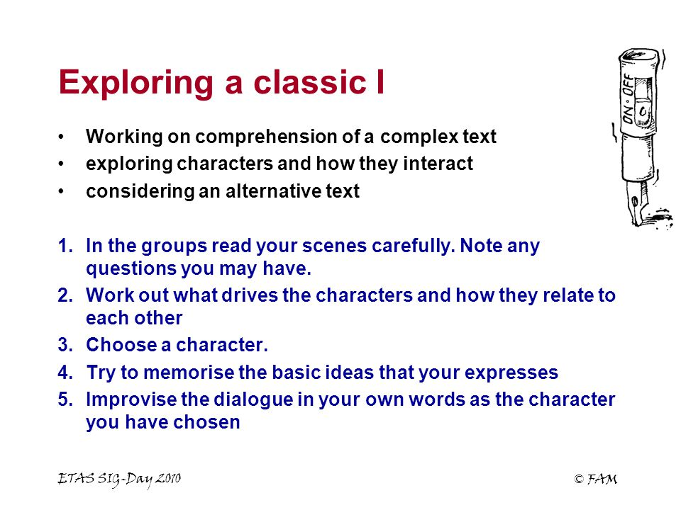 ETAS SIG-Day 2010 © FAM Exploring a classic I Working on comprehension of a complex text exploring characters and how they interact considering an alternative text 1.In the groups read your scenes carefully.