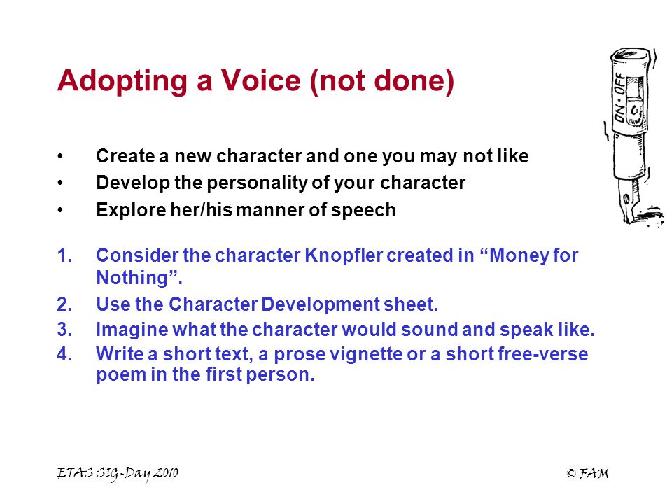 ETAS SIG-Day 2010 © FAM Adopting a Voice (not done) Create a new character and one you may not like Develop the personality of your character Explore her/his manner of speech 1.Consider the character Knopfler created in Money for Nothing .