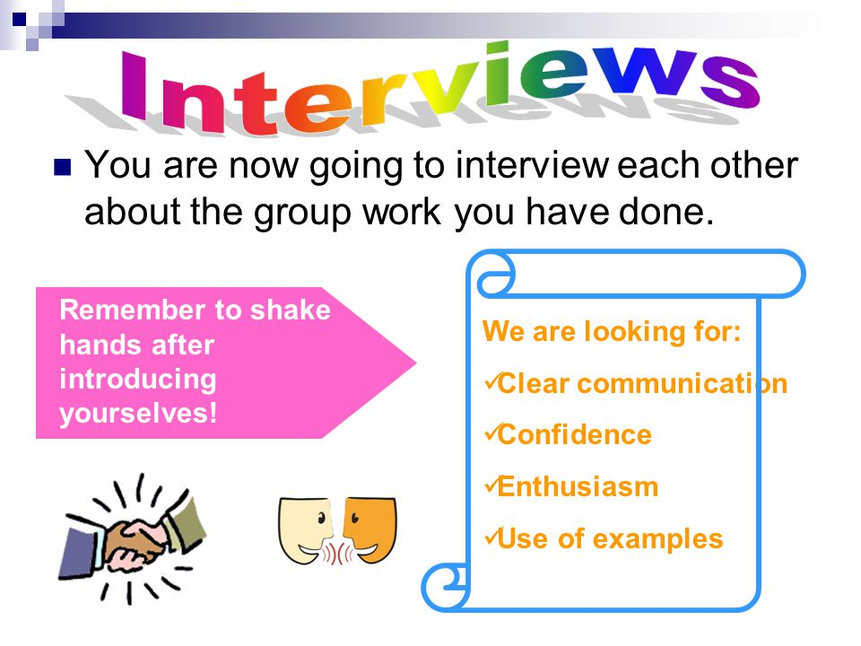 You are now going to interview each other about the group work you have done. Remember to shake hands after introducing yourselves! We are looking for