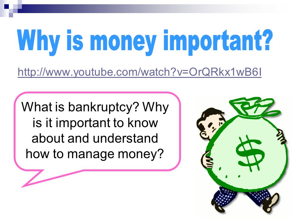 http://www.youtube.com/watch?v=OrQRkx1wB6I What is bankruptcy? Why is it important to know about and understand how to manage money?