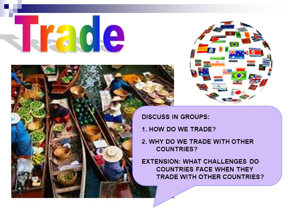 DISCUSS IN GROUPS: 1. HOW DO WE TRADE. 2. WHY DO WE TRADE WITH OTHER COUNTRIES.