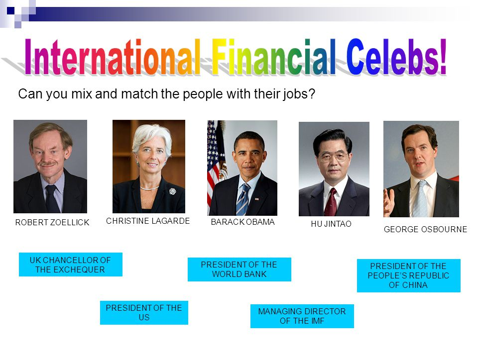 PRESIDENT OF THE WORLD BANK MANAGING DIRECTOR OF THE IMF BARACK OBAMA CHRISTINE LAGARDE ROBERT ZOELLICK PRESIDENT OF THE US HU JINTAO PRESIDENT OF THE PEOPLE'S REPUBLIC OF CHINA GEORGE OSBOURNE UK CHANCELLOR OF THE EXCHEQUER Can you mix and match the people with their jobs