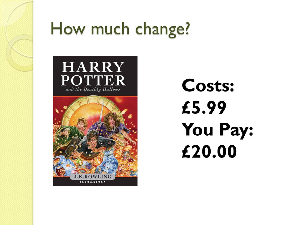 How much change Costs: £5.99 You Pay: £20.00
