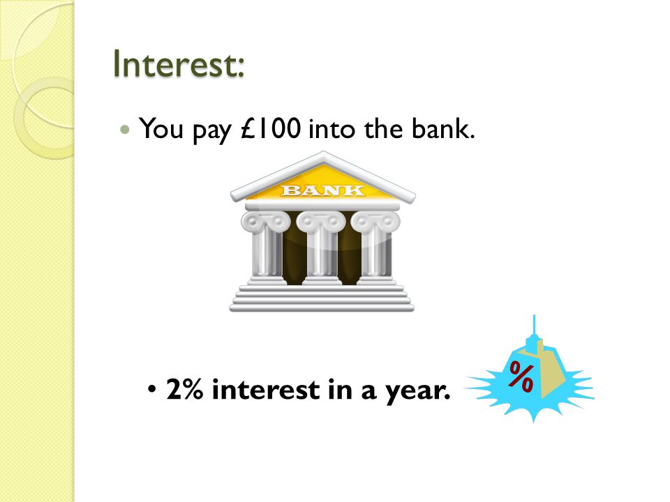Interest: You pay £100 into the bank. 2% interest in a year.