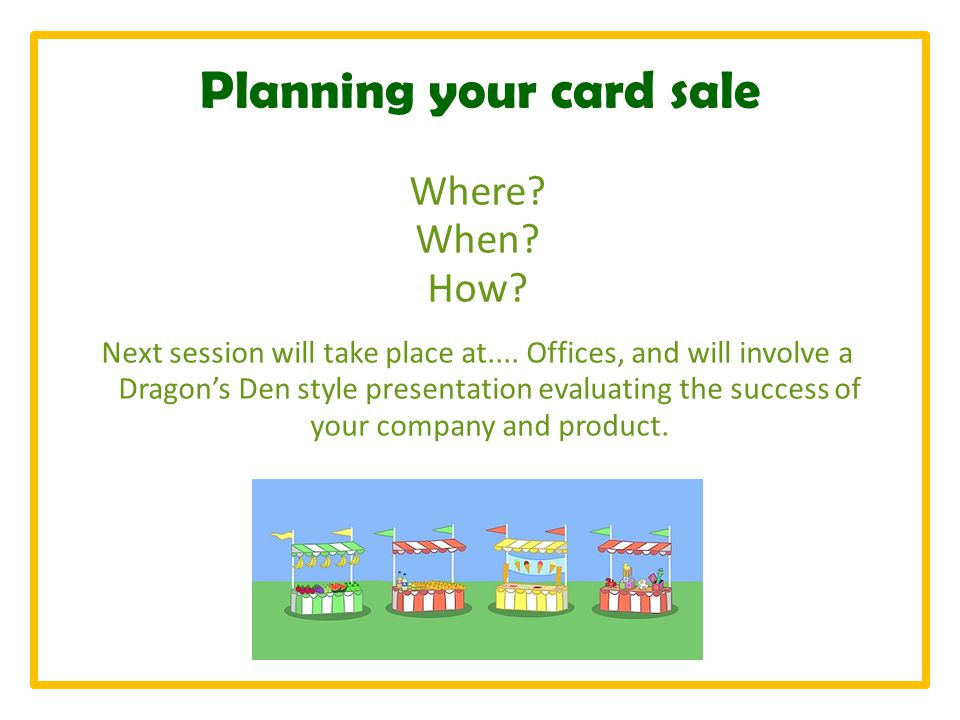 Planning your card sale Where. When. How. Next session will take place at....