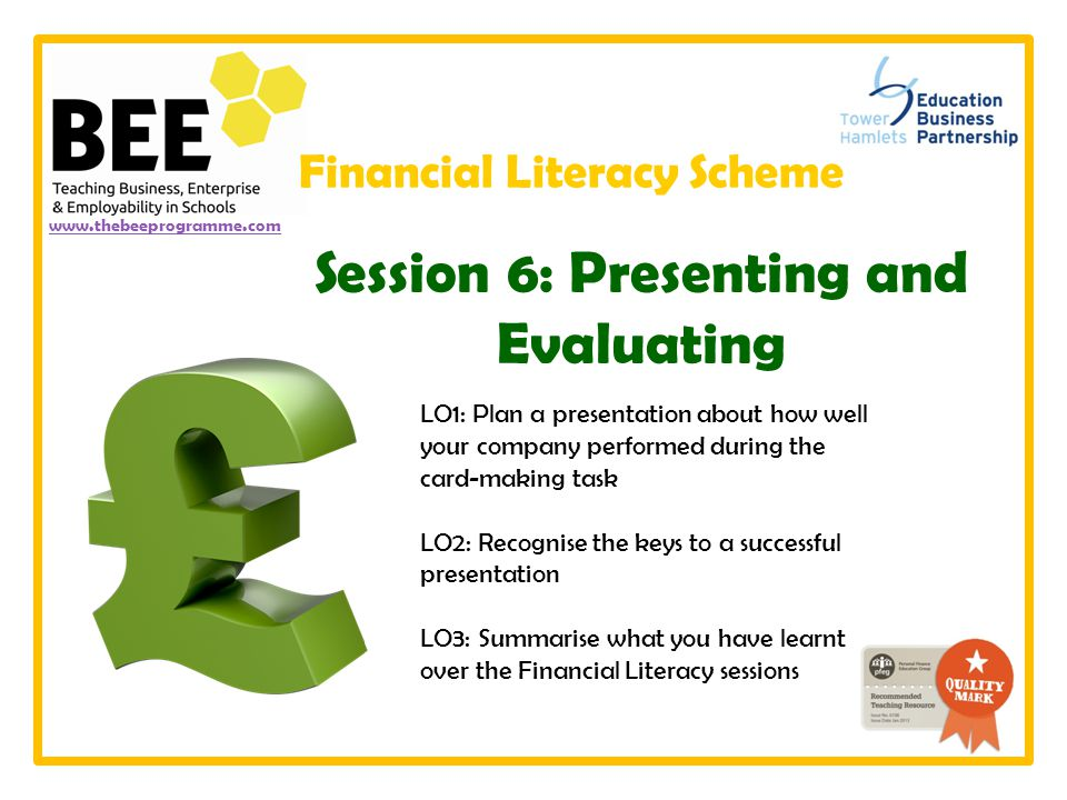 LO1: Plan a presentation about how well your company performed during the card-making task LO2: Recognise the keys to a successful presentation LO3: Summarise what you have learnt over the Financial Literacy sessions www.thebeeprogramme.com Session 6: Presenting and Evaluating Financial Literacy Scheme