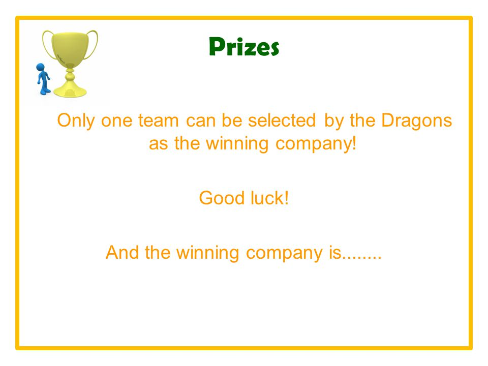 Prizes Only one team can be selected by the Dragons as the winning company.