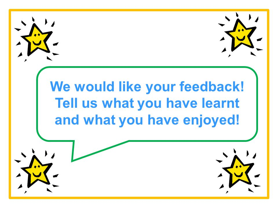 We would like your feedback! Tell us what you have learnt and what you have enjoyed!