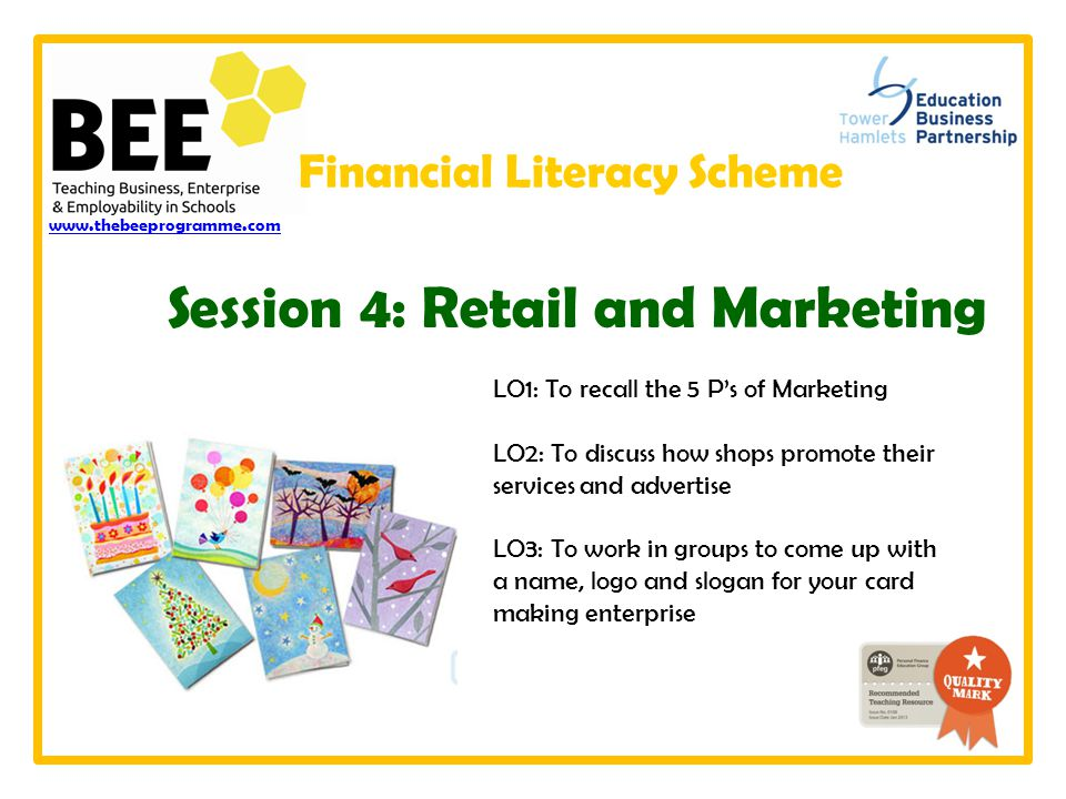 LO1: To recall the 5 P's of Marketing LO2: To discuss how shops promote their services and advertise LO3: To work in groups to come up with a name, logo and slogan for your card making enterprise www.thebeeprogramme.com Session 4: Retail and Marketing Financial Literacy Scheme