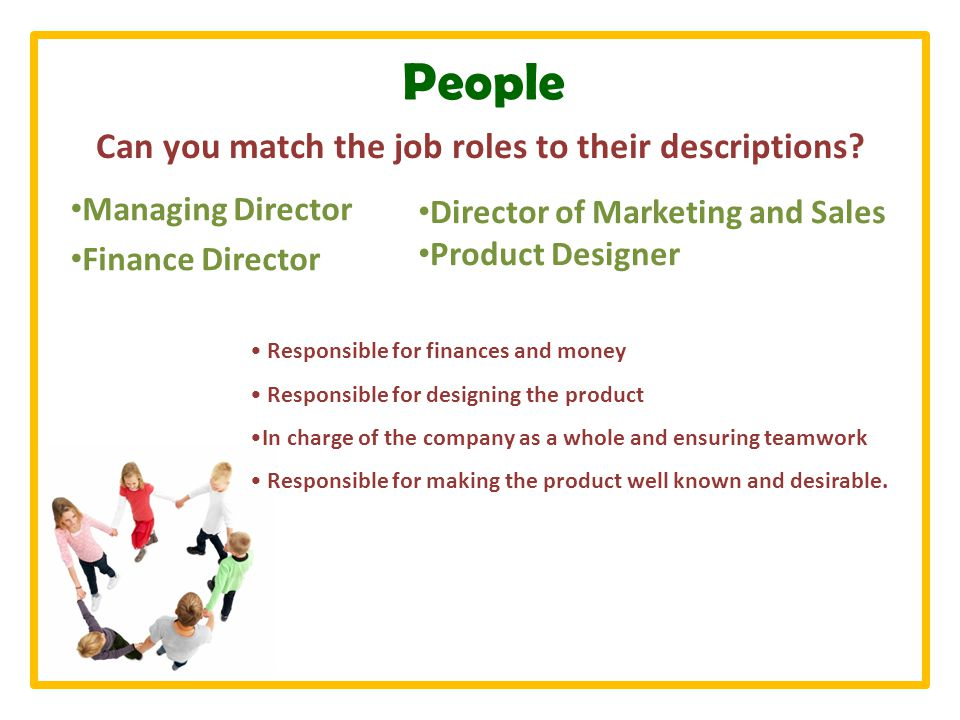 People Managing Director Finance Director Responsible for finances and money Responsible for designing the product In charge of the company as a whole and ensuring teamwork Responsible for making the product well known and desirable.