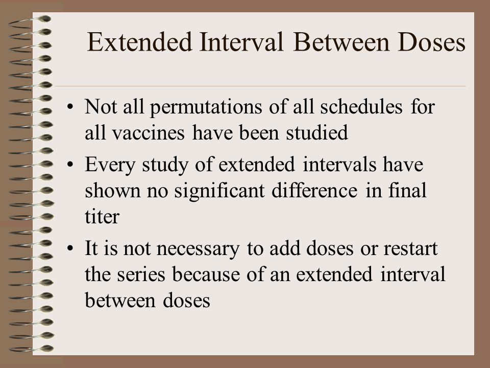 Extended Interval Between Doses Not all permutations of all schedules for all vaccines have been studied Every study of extended intervals have shown no significant difference in final titer It is not necessary to add doses or restart the series because of an extended interval between doses