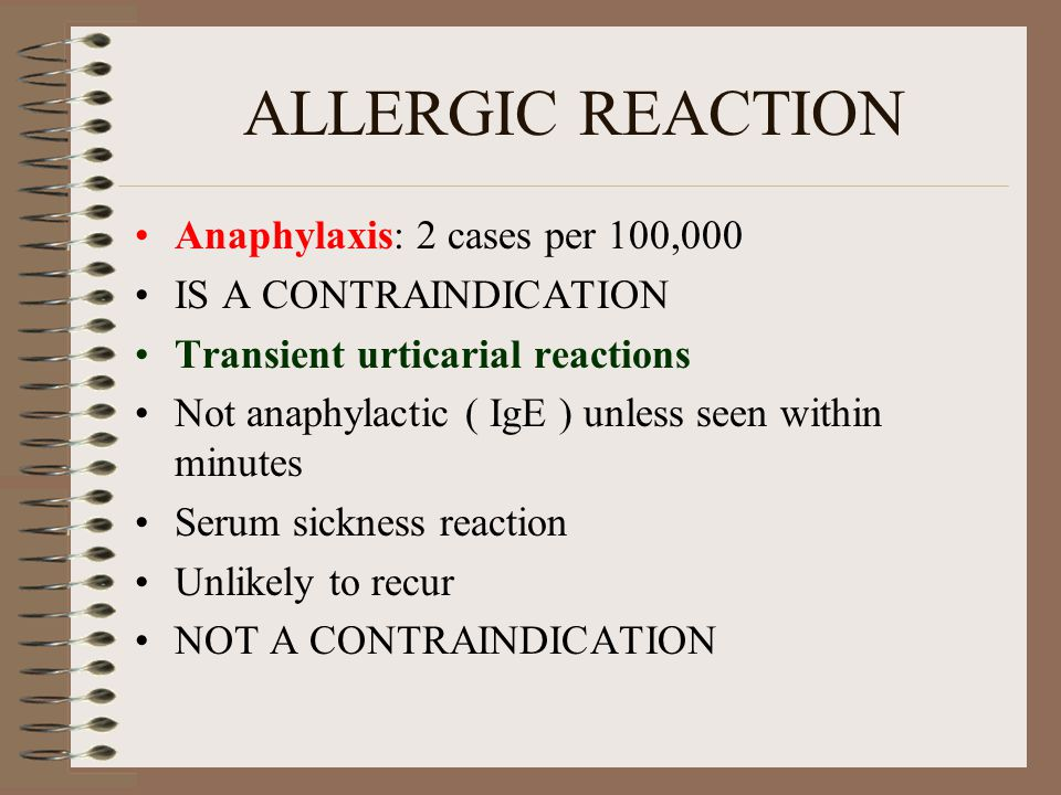 ALLERGIC REACTION Anaphylaxis: 2 cases per 100,000 IS A CONTRAINDICATION Transient urticarial reactions Not anaphylactic ( IgE ) unless seen within minutes Serum sickness reaction Unlikely to recur NOT A CONTRAINDICATION