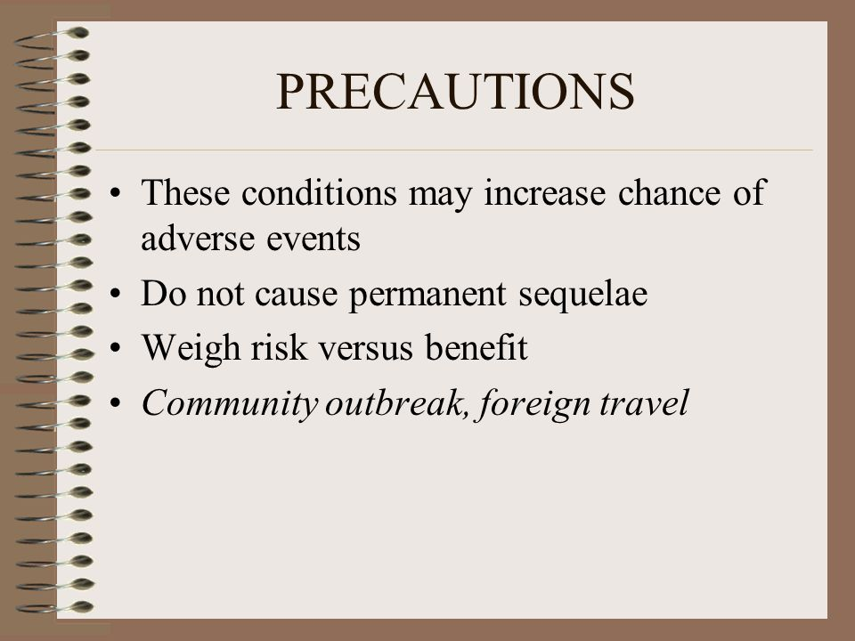 PRECAUTIONS These conditions may increase chance of adverse events Do not cause permanent sequelae Weigh risk versus benefit Community outbreak, foreign travel
