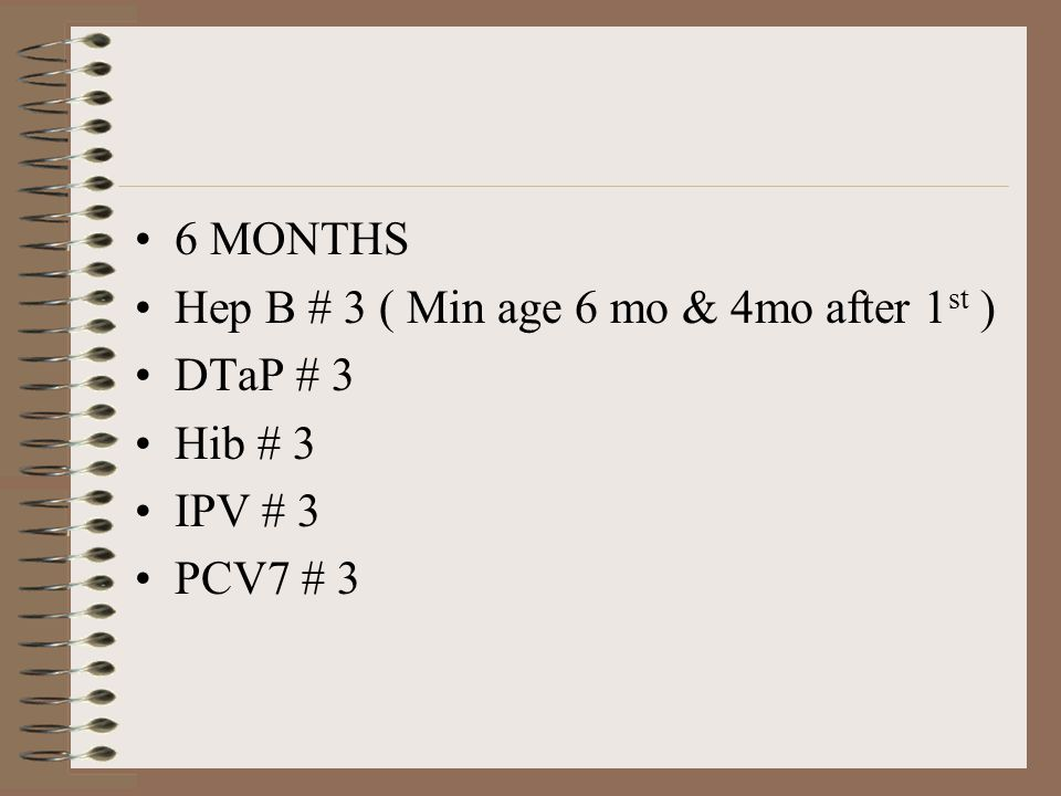 6 MONTHS Hep B # 3 ( Min age 6 mo & 4mo after 1 st ) DTaP # 3 Hib # 3 IPV # 3 PCV7 # 3