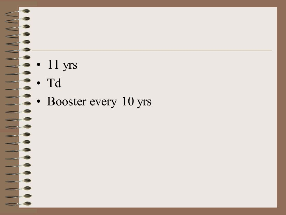 11 yrs Td Booster every 10 yrs