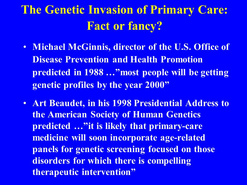 The Genetic Invasion of Primary Care: Fact or fancy? Michael McGinnis, director of the U.S. Office of Disease Prevention and Health Promotion predicte