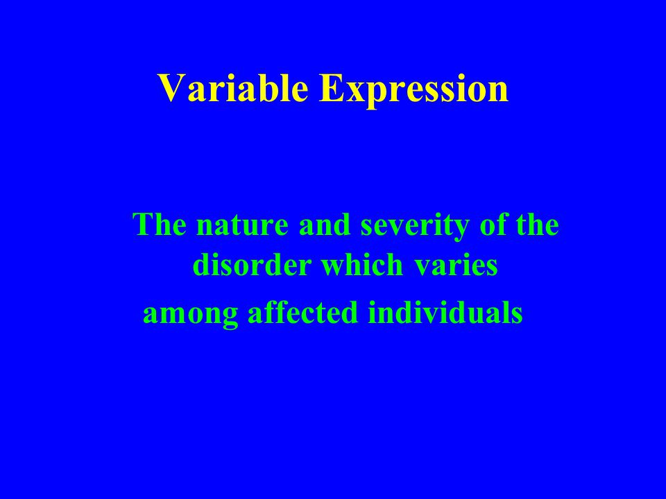 Variable Expression The nature and severity of the disorder which varies among affected individuals