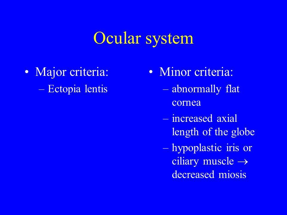 Ocular system Major criteria: –Ectopia lentis Minor criteria: –abnormally flat cornea –increased axial length of the globe –hypoplastic iris or ciliary muscle  decreased miosis