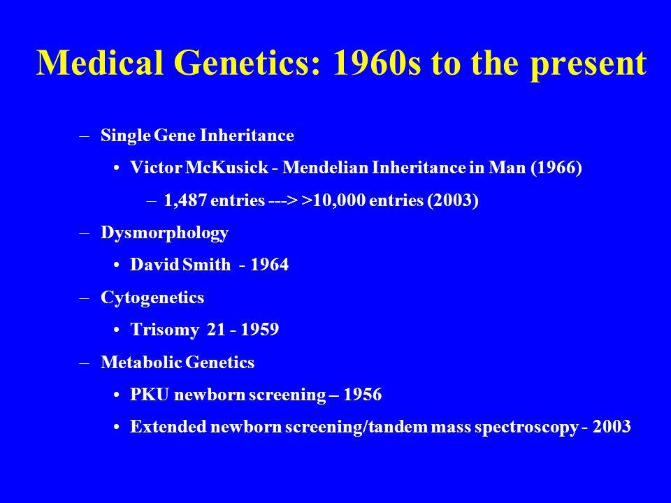 Medical Genetics: 1960s to the present –Single Gene Inheritance Victor McKusick - Mendelian Inheritance in Man (1966) –1,487 entries ---> >10,000 entries (2003) –Dysmorphology David Smith - 1964 –Cytogenetics Trisomy 21 - 1959 –Metabolic Genetics PKU newborn screening – 1956 Extended newborn screening/tandem mass spectroscopy - 2003