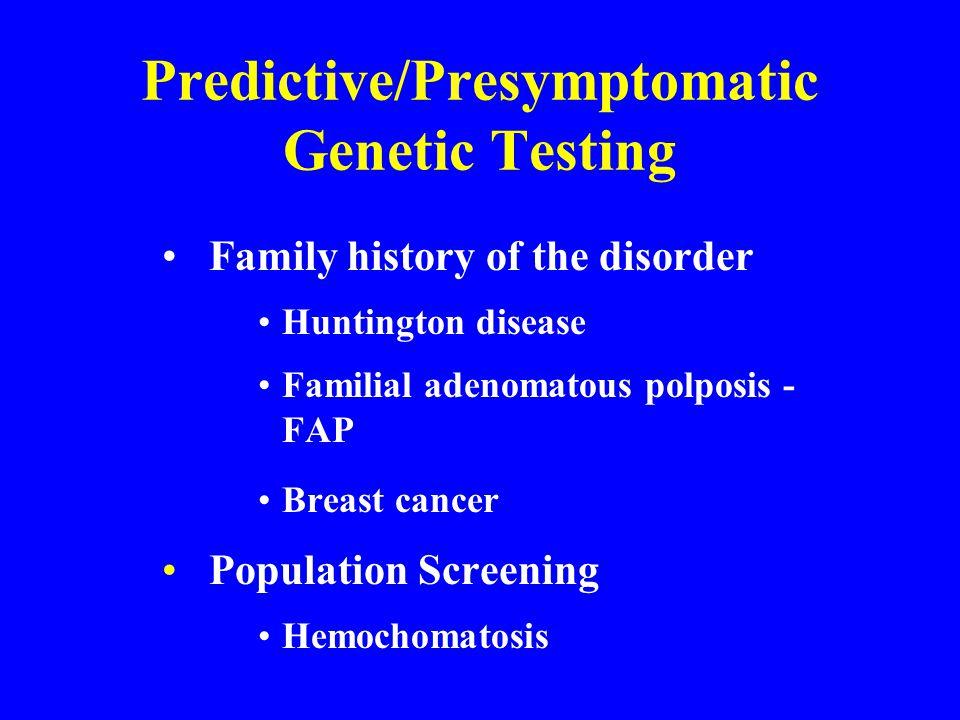 Predictive/Presymptomatic Genetic Testing Family history of the disorder Huntington disease Familial adenomatous polposis - FAP Breast cancer Population Screening Hemochomatosis