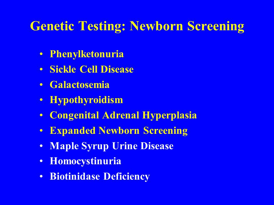 Genetic Testing: Newborn Screening Phenylketonuria Sickle Cell Disease Galactosemia Hypothyroidism Congenital Adrenal Hyperplasia Expanded Newborn Scr