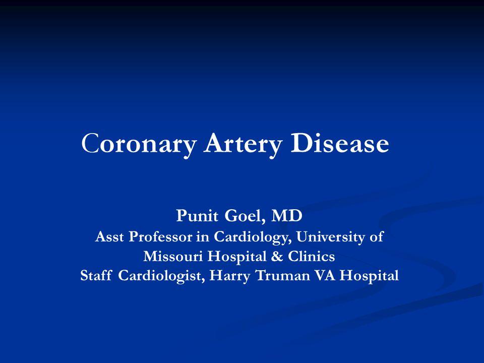 Coronary Artery Disease Punit Goel, MD Asst Professor in Cardiology, University of Missouri Hospital & Clinics Staff Cardiologist, Harry Truman VA Hos