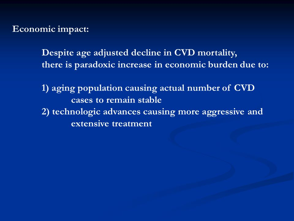 Economic impact: Despite age adjusted decline in CVD mortality, there is paradoxic increase in economic burden due to: 1) aging population causing act