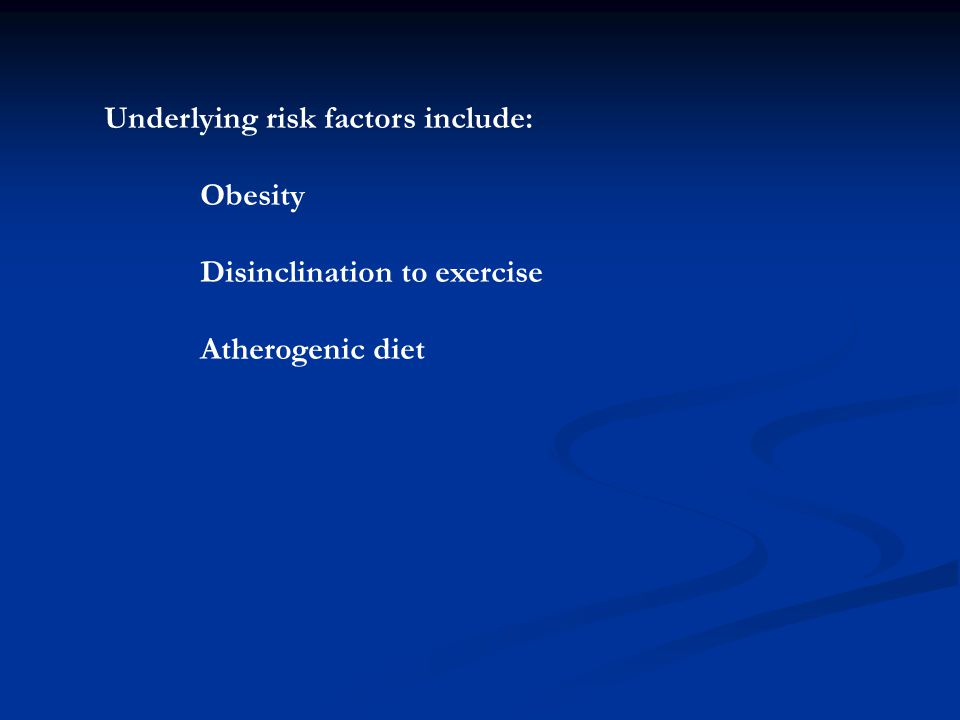 Underlying risk factors include: Obesity Disinclination to exercise Atherogenic diet