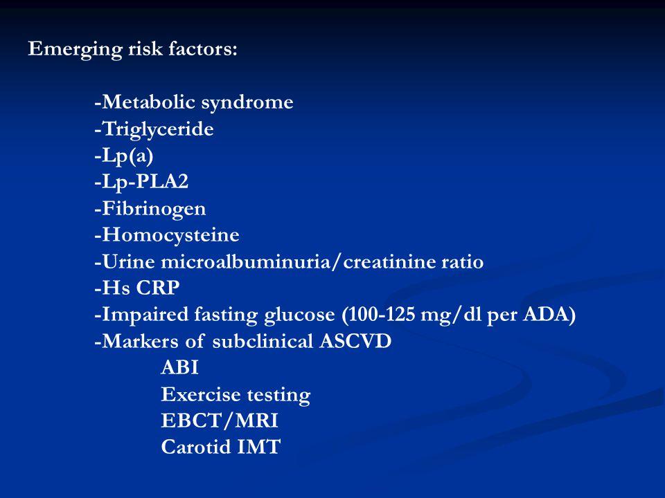 Emerging risk factors: -Metabolic syndrome -Triglyceride -Lp(a) -Lp-PLA2 -Fibrinogen -Homocysteine -Urine microalbuminuria/creatinine ratio -Hs CRP -I
