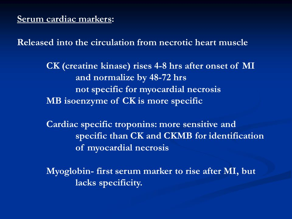 Serum cardiac markers: Released into the circulation from necrotic heart muscle CK (creatine kinase) rises 4-8 hrs after onset of MI and normalize by