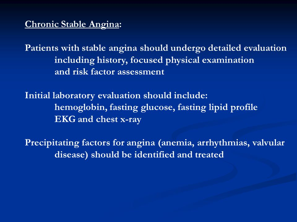 Chronic Stable Angina: Patients with stable angina should undergo detailed evaluation including history, focused physical examination and risk factor