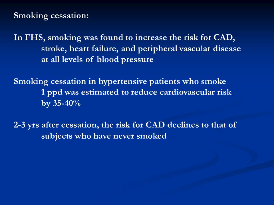 Smoking cessation: In FHS, smoking was found to increase the risk for CAD, stroke, heart failure, and peripheral vascular disease at all levels of blo