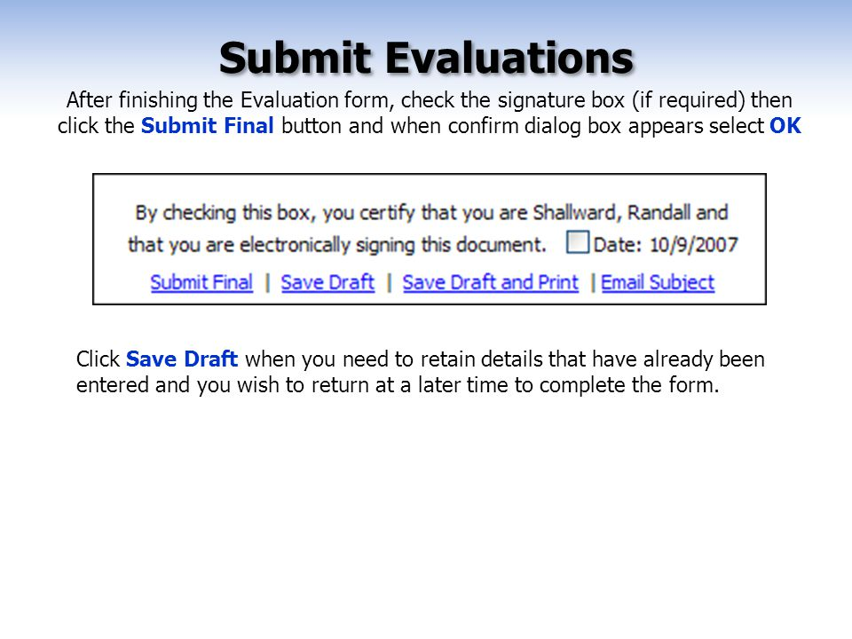 Submit Evaluations After finishing the Evaluation form, check the signature box (if required) then click the Submit Final button and when confirm dialog box appears select OK Click Save Draft when you need to retain details that have already been entered and you wish to return at a later time to complete the form.