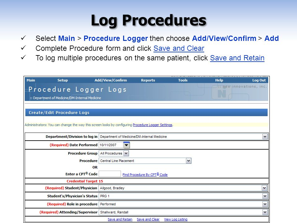 Select Main > Procedure Logger then choose Add/View/Confirm > Add Complete Procedure form and click Save and Clear To log multiple procedures on the same patient, click Save and Retain Log Procedures